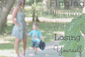 Finding Motherhood Without Losing Yourself